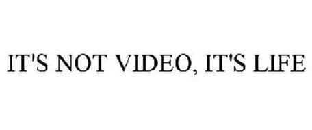 IT'S NOT VIDEO, IT'S LIFE