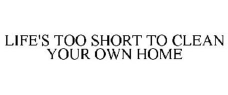 LIFE'S TOO SHORT TO CLEAN YOUR OWN HOME