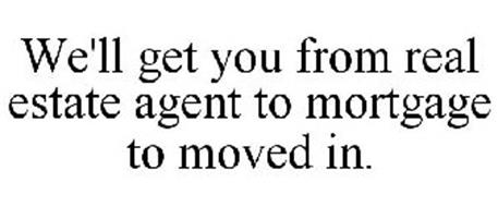 WE'LL GET YOU FROM REAL ESTATE AGENT TO MORTGAGE TO MOVED IN.