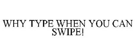 WHY TYPE WHEN YOU CAN SWIPE!