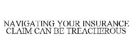 NAVIGATING YOUR INSURANCE CLAIM CAN BE TREACHEROUS