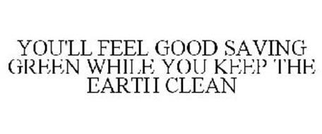 YOU'LL FEEL GOOD SAVING GREEN WHILE YOU KEEP THE EARTH CLEAN