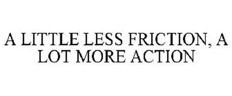 A LITTLE LESS FRICTION, A LOT MORE ACTION