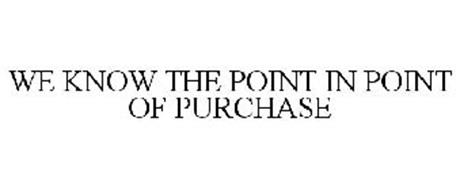 WE KNOW THE POINT IN POINT OF PURCHASE