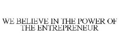 WE BELIEVE IN THE POWER OF THE ENTREPRENEUR