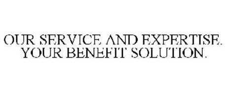 OUR SERVICE AND EXPERTISE. YOUR BENEFIT SOLUTION.
