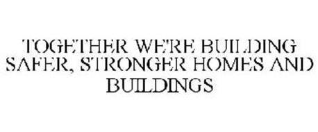 TOGETHER WE'RE BUILDING SAFER, STRONGER HOMES AND BUILDINGS