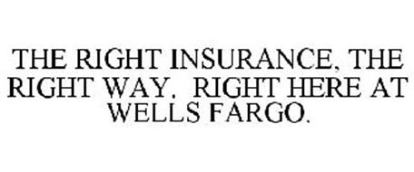 THE RIGHT INSURANCE, THE RIGHT WAY. RIGHT HERE AT WELLS FARGO.