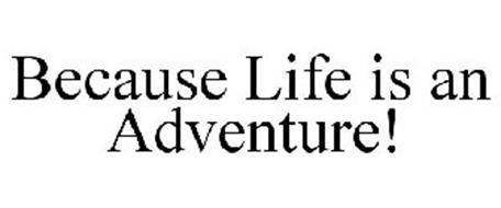 BECAUSE LIFE IS AN ADVENTURE!