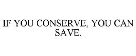 IF YOU CONSERVE, YOU CAN SAVE.