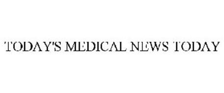 TODAY'S MEDICAL NEWS TODAY
