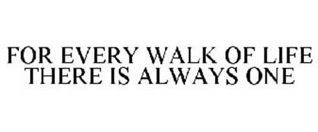 FOR EVERY WALK OF LIFE THERE IS ALWAYS ONE