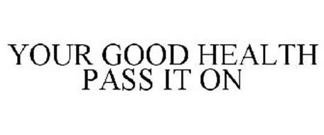 YOUR GOOD HEALTH PASS IT ON