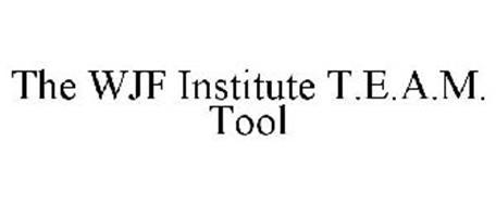 THE WJF INSTITUTE T.E.A.M. TOOL