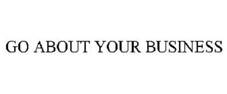 GO ABOUT YOUR BUSINESS