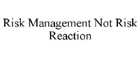 RISK MANAGEMENT NOT RISK REACTION