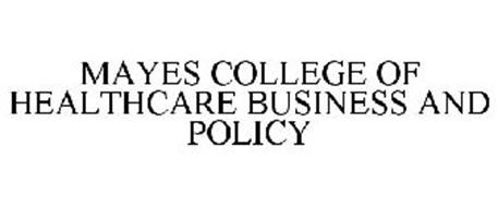 MAYES COLLEGE OF HEALTHCARE BUSINESS AND POLICY