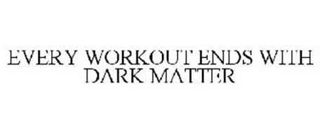 EVERY WORKOUT ENDS WITH DARK MATTER