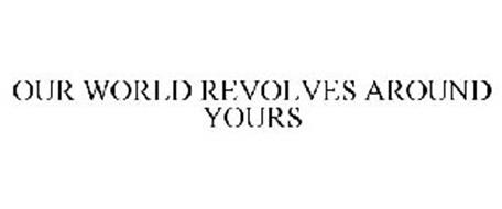 OUR WORLD REVOLVES AROUND YOURS