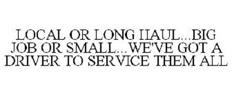 LOCAL OR LONG HAUL...BIG JOB OR SMALL...WE'VE GOT A DRIVER TO SERVICE THEM ALL