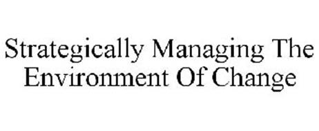 STRATEGICALLY MANAGING THE ENVIRONMENT OF CHANGE