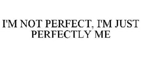 I'M NOT PERFECT, I'M JUST PERFECTLY ME