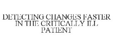 DETECTING CHANGES FASTER IN THE CRITICALLY ILL PATIENT