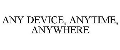 ANY DEVICE, ANYTIME, ANYWHERE