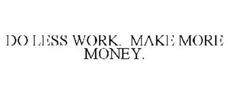DO LESS WORK. MAKE MORE MONEY.