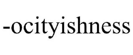 -OCITYISHNESS