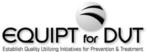 EQUIPT FOR DVT ESTABLISH QUALITY UTILIZING INITIATIVES FOR PREVENTION & TREATMENT
