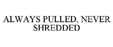 ALWAYS PULLED, NEVER SHREDDED