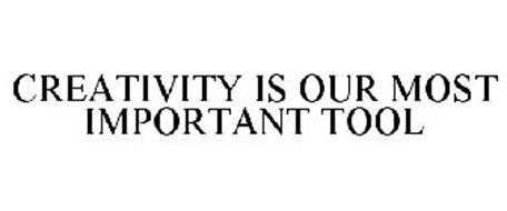 CREATIVITY IS OUR MOST IMPORTANT TOOL