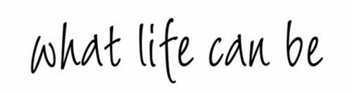 WHAT LIFE CAN BE