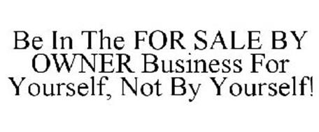 BE IN THE FOR SALE BY OWNER BUSINESS FOR YOURSELF, NOT BY YOURSELF!