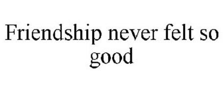 FRIENDSHIP NEVER FELT SO GOOD