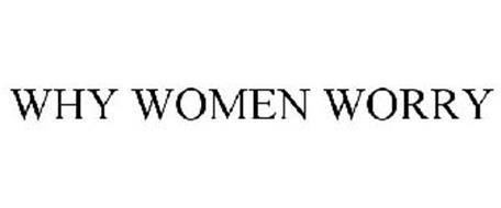 WHY WOMEN WORRY