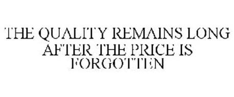 THE QUALITY REMAINS LONG AFTER THE PRICE IS FORGOTTEN