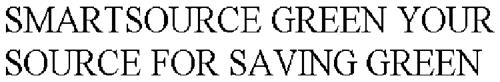 SMARTSOURCE GREEN YOUR SOURCE FOR SAVING GREEN