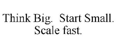 THINK BIG. START SMALL. SCALE FAST.
