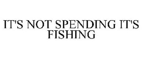 IT'S NOT SPENDING IT'S FISHING