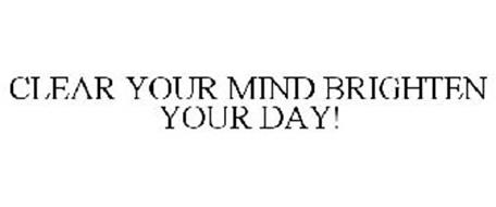 CLEAR YOUR MIND BRIGHTEN YOUR DAY!