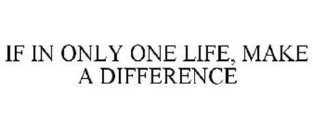 IF IN ONLY ONE LIFE, MAKE A DIFFERENCE