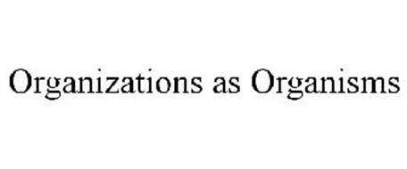 ORGANIZATIONS AS ORGANISMS