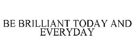 BE BRILLIANT TODAY AND EVERYDAY