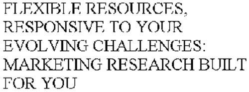 FLEXIBLE RESOURCES, RESPONSIVE TO YOUR EVOLVING CHALLENGES: MARKETING RESEARCH BUILT FOR YOU