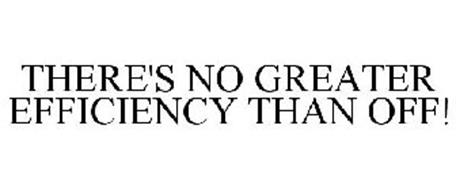 THERE'S NO GREATER EFFICIENCY THAN OFF!