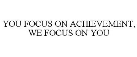 YOU FOCUS ON ACHIEVEMENT, WE FOCUS ON YOU