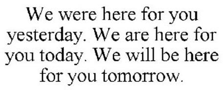 WE WERE HERE FOR YOU YESTERDAY. WE ARE HERE FOR YOU TODAY. WE WILL BE HERE FOR YOU TOMORROW.