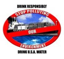 DRINK RESPONSIBLY STOP POLLUTING OUR ENVIRONMENT DRINK U.S.A. WATER
